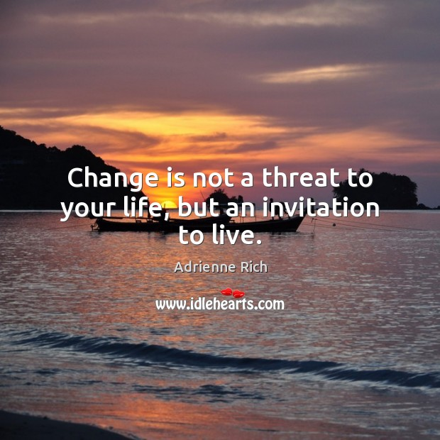 Change is not a threat to your life, but an invitation to live. Adrienne Rich Picture Quote