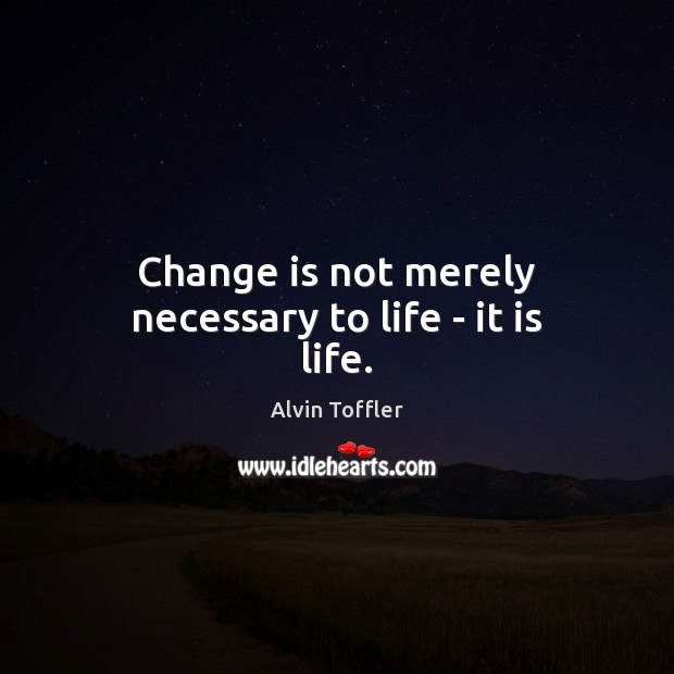 Change is not merely necessary to life – it is life. Change Quotes Image