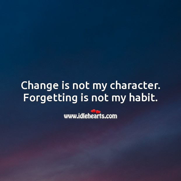 Change is not my character. Forgetting is not my habit. Change Quotes Image