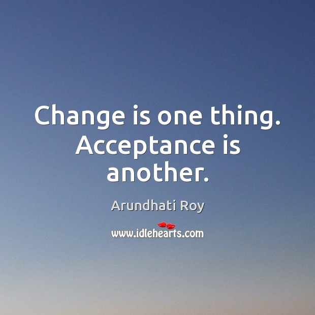 Change is one thing. Acceptance is another. Arundhati Roy Picture Quote