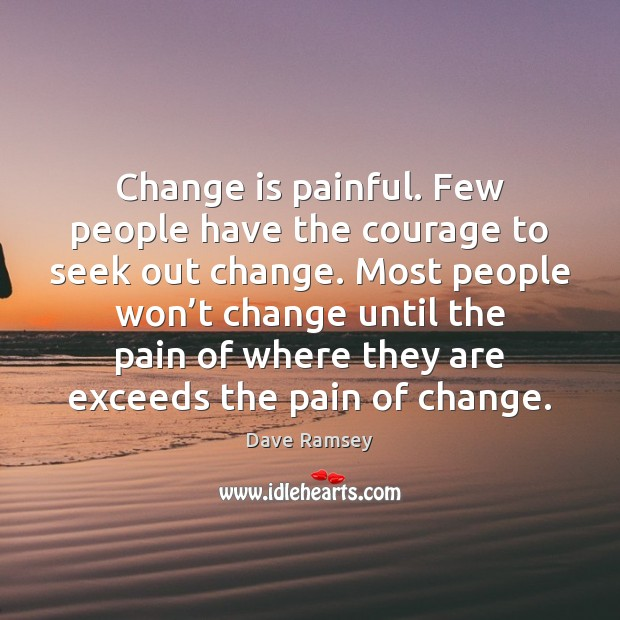Change is painful. Few people have the courage to seek out change. Change Quotes Image