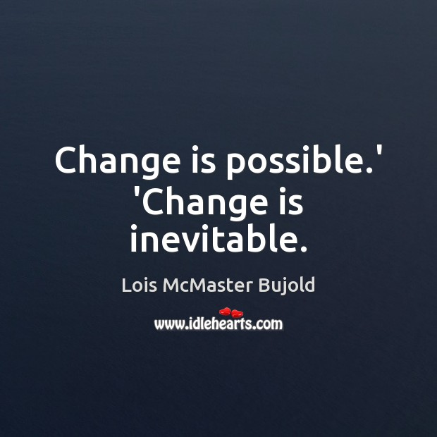 Change is possible.' 'Change is inevitable. Lois McMaster Bujold Picture Quote