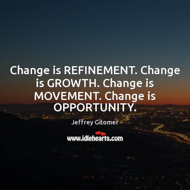 Change is REFINEMENT. Change is GROWTH. Change is MOVEMENT. Change is OPPORTUNITY. Jeffrey Gitomer Picture Quote