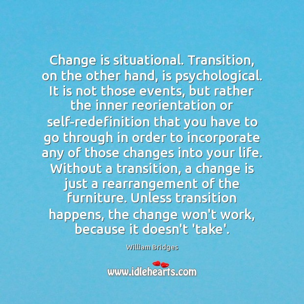 Change is situational. Transition, on the other hand, is psychological. It is Image