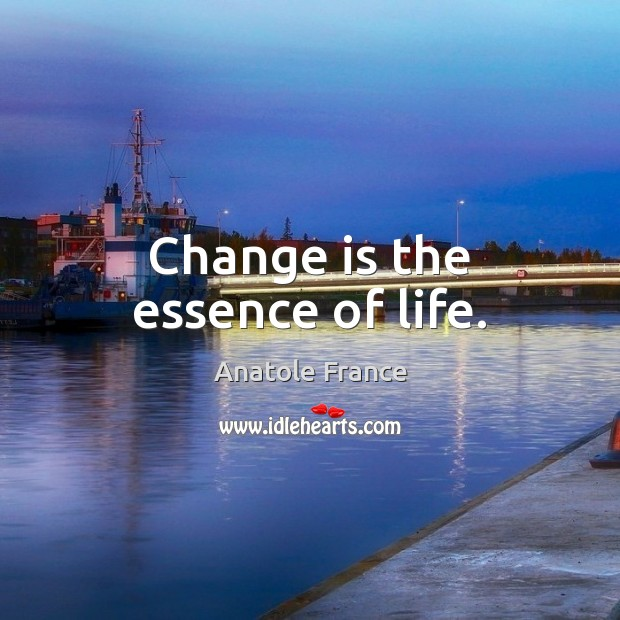Change is the essence of life. Anatole France Picture Quote