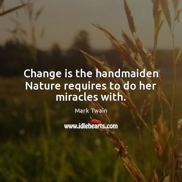 Change is the handmaiden Nature requires to do her miracles with. Change Quotes Image