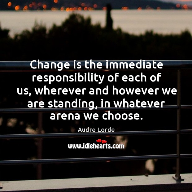 Change is the immediate responsibility of each of us, wherever and however Audre Lorde Picture Quote