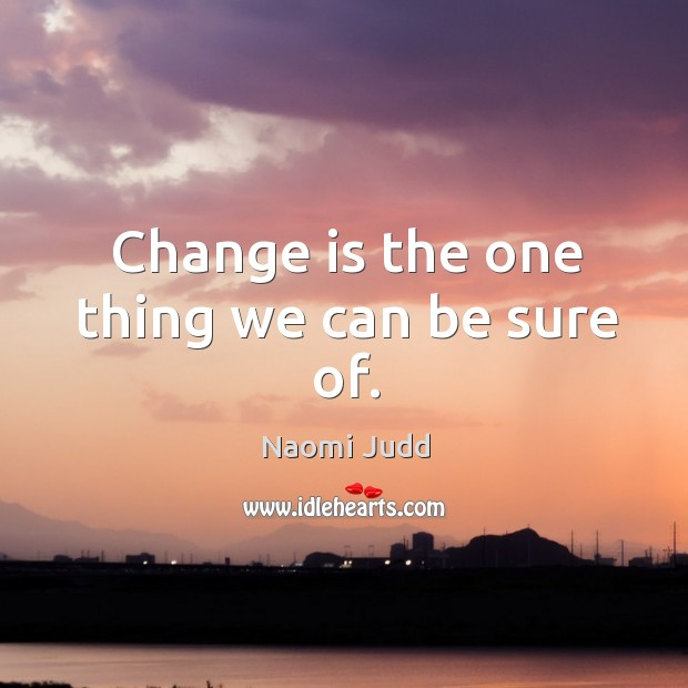 Change is the one thing we can be sure of. Naomi Judd Picture Quote