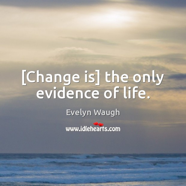 Image, [Change is] the only evidence of life.