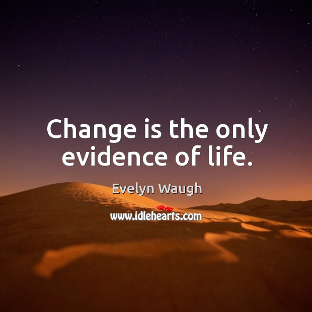 Image, Change is the only evidence of life.