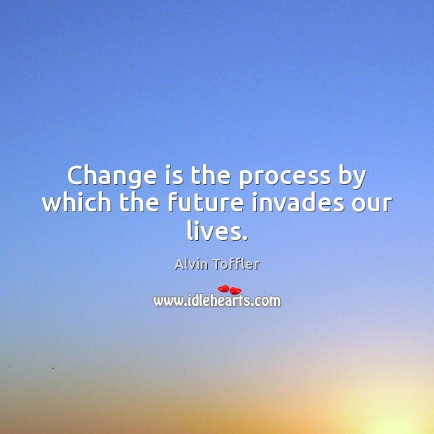Change is the process by which the future invades our lives. Change Quotes Image