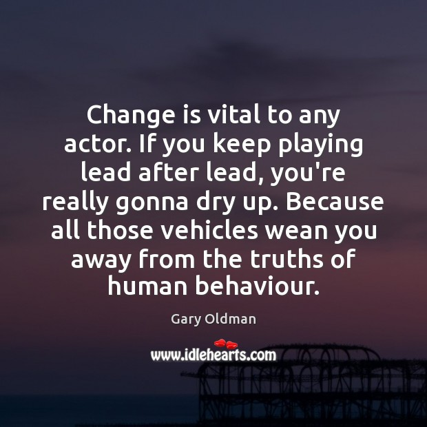 Change is vital to any actor. If you keep playing lead after Change Quotes Image