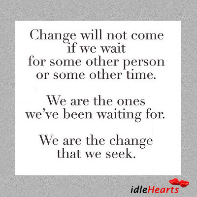 Change Will Not Come If We Wait For Some Other Person Or…