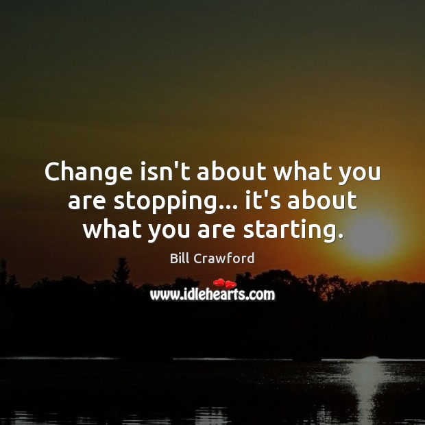 Image, Change isn't about what you are stopping… it's about what you are starting.