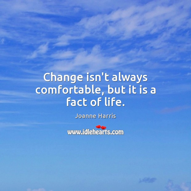 Change isn't always comfortable, but it is a fact of life. Joanne Harris Picture Quote