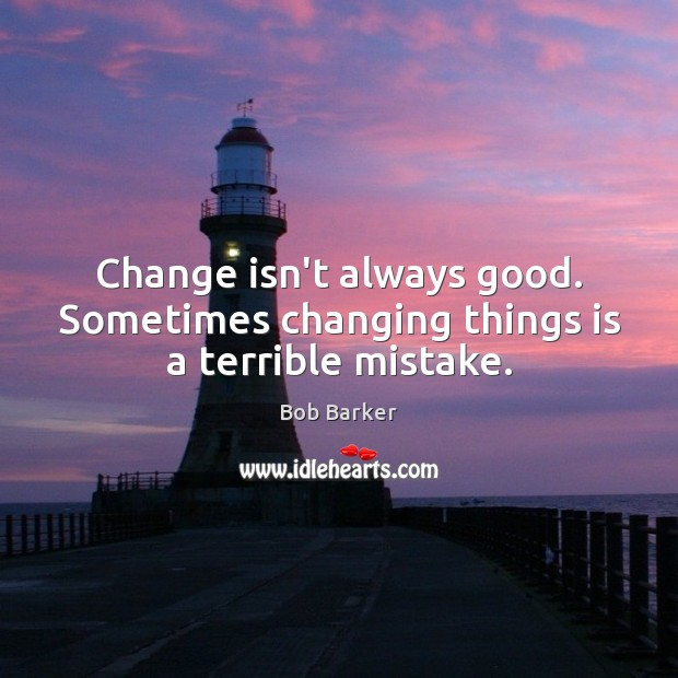 Image, Change isn't always good. Sometimes changing things is a terrible mistake.