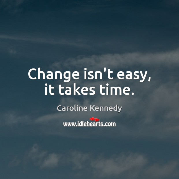 Change isn't easy, it takes time. Image