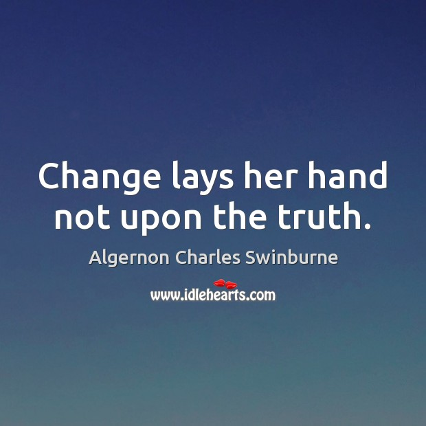 Change lays her hand not upon the truth. Algernon Charles Swinburne Picture Quote