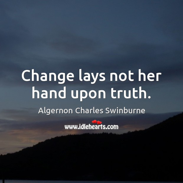 Change lays not her hand upon truth. Algernon Charles Swinburne Picture Quote