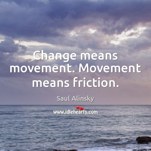 Change means movement. Movement means friction. Saul Alinsky Picture Quote
