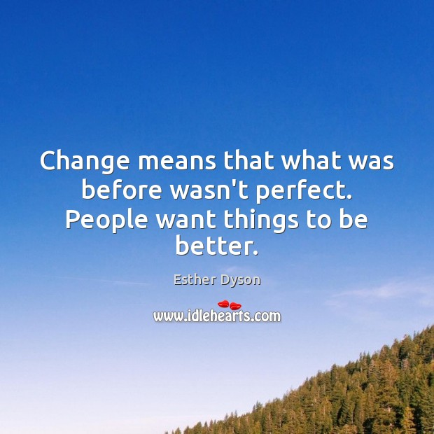Change means that what was before wasn't perfect. People want things to be better. Esther Dyson Picture Quote