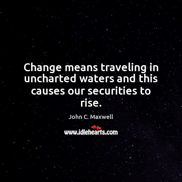 Change means traveling in uncharted waters and this causes our securities to rise. John C. Maxwell Picture Quote