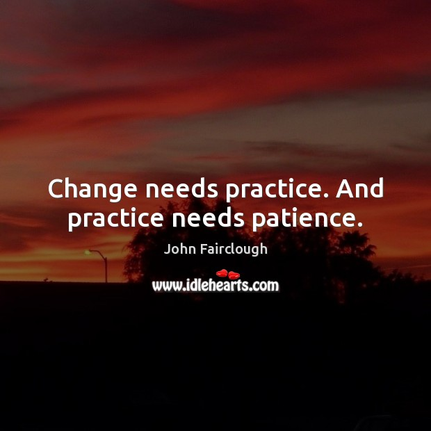 Change needs practice. And practice needs patience. John Fairclough Picture Quote