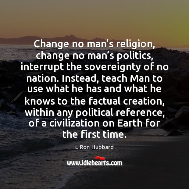 Change no man's religion, change no man's politics, interrupt the L Ron Hubbard Picture Quote