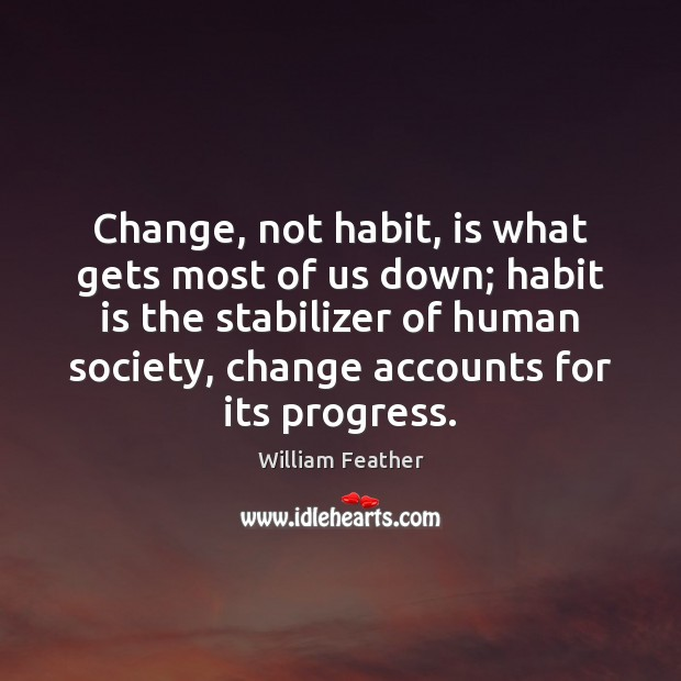 Change, not habit, is what gets most of us down; habit is William Feather Picture Quote