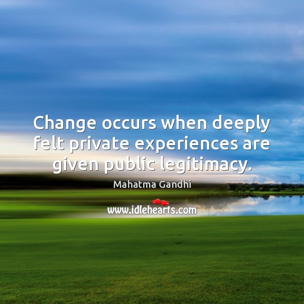 Change occurs when deeply felt private experiences are given public legitimacy. Mahatma Gandhi Picture Quote