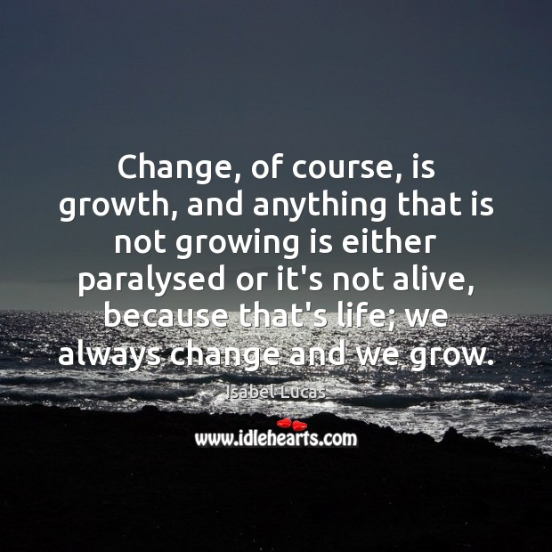 Change, of course, is growth, and anything that is not growing is Image