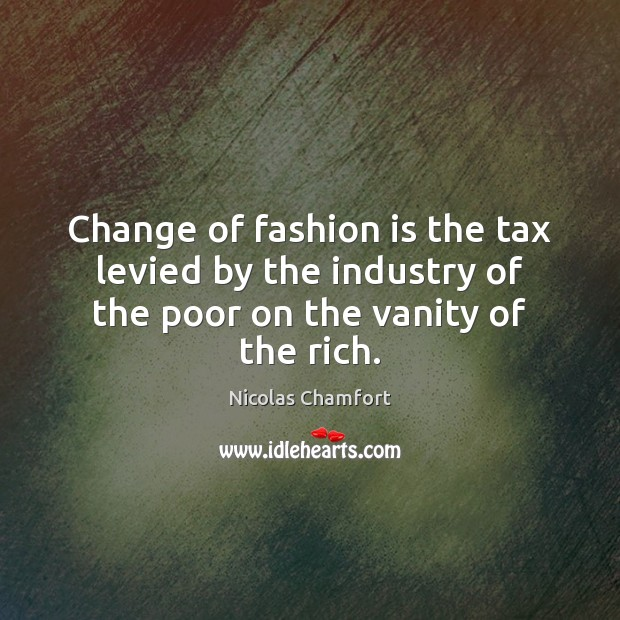 Change of fashion is the tax levied by the industry of the poor on the vanity of the rich. Nicolas Chamfort Picture Quote