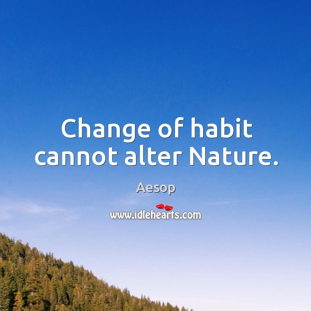 Change of habit cannot alter Nature. Image