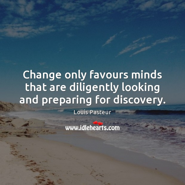 Change only favours minds that are diligently looking and preparing for discovery. Louis Pasteur Picture Quote