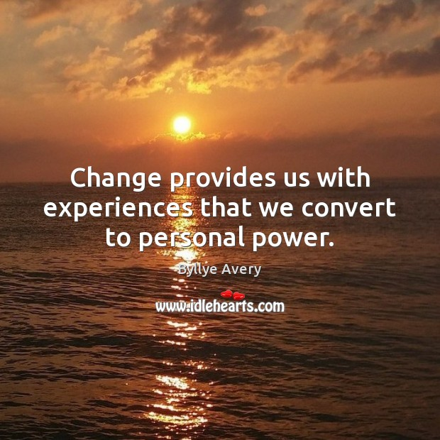 Change provides us with experiences that we convert to personal power. Image