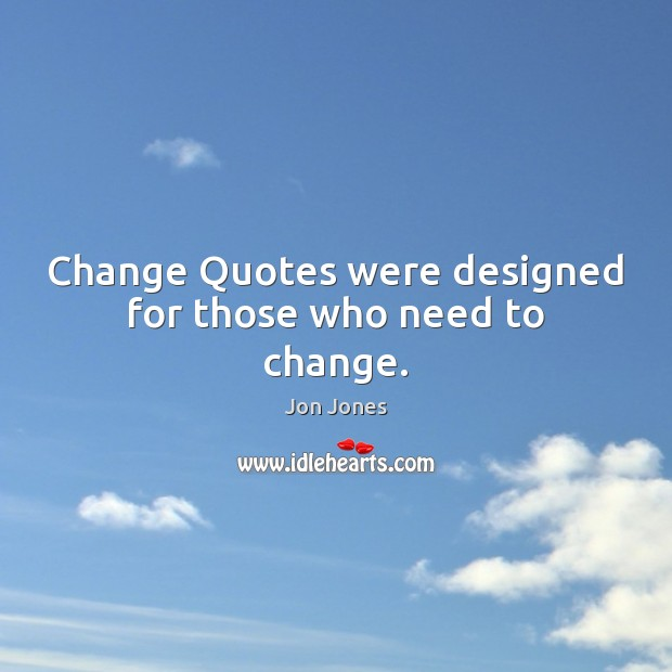 Change Quotes were designed for those who need to change. Jon Jones Picture Quote
