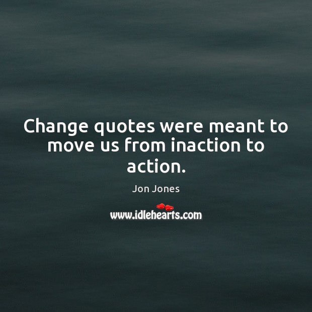 Change quotes were meant to move us from inaction to action. Jon Jones Picture Quote