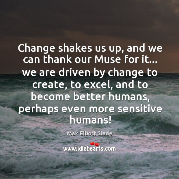Change shakes us up, and we can thank our Muse for it… Image