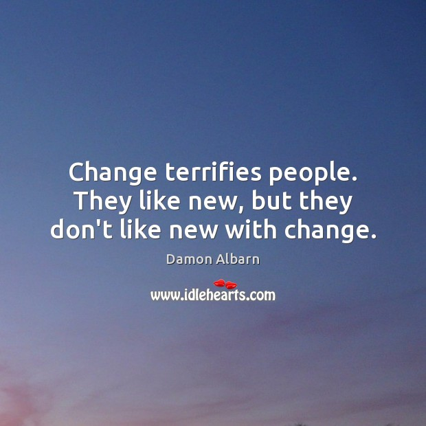 Change terrifies people. They like new, but they don't like new with change. Image