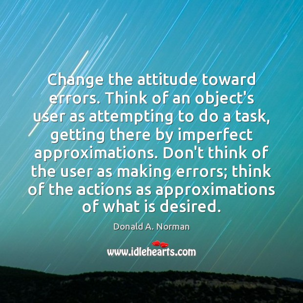 Change the attitude toward errors. Think of an object's user as attempting Donald A. Norman Picture Quote