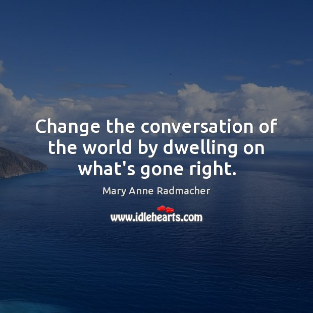 Change the conversation of the world by dwelling on what's gone right. Mary Anne Radmacher Picture Quote