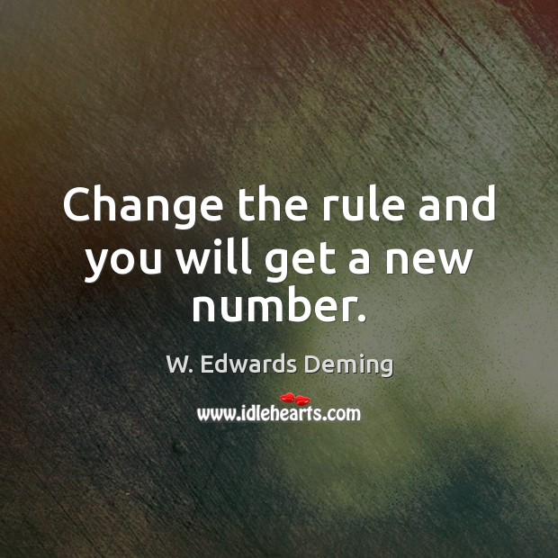 Change the rule and you will get a new number. W. Edwards Deming Picture Quote