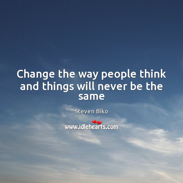 Change the way people think and things will never be the same Steven Biko Picture Quote