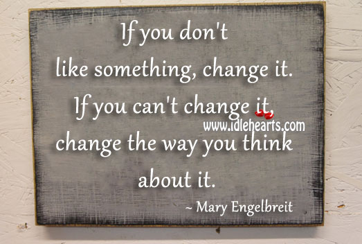If You Can't Change It, Change The Way You Think About It.