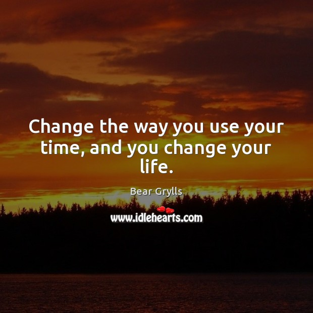 Change the way you use your time, and you change your life. Bear Grylls Picture Quote