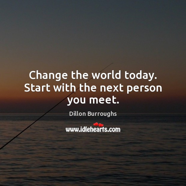 Image, Change the world today. Start with the next person you meet.