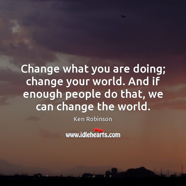 Change what you are doing; change your world. And if enough people Ken Robinson Picture Quote