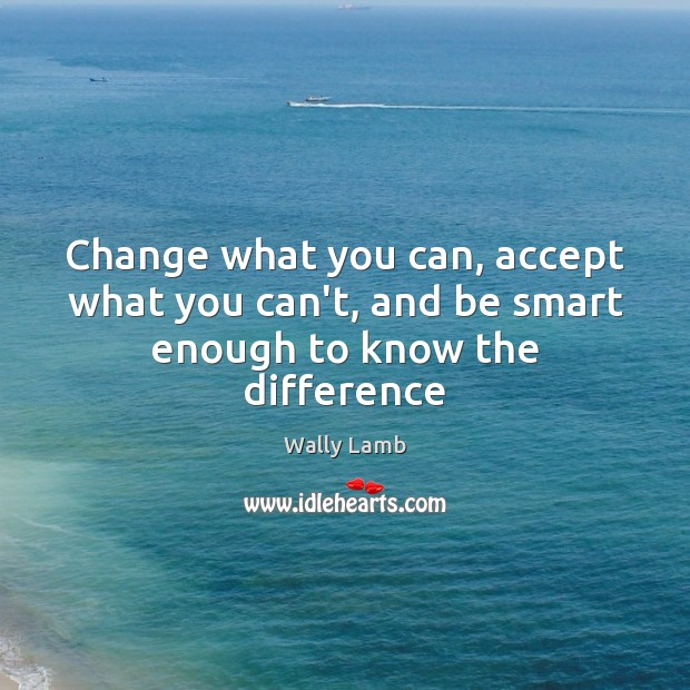 Change what you can, accept what you can't, and be smart enough to know the difference Image