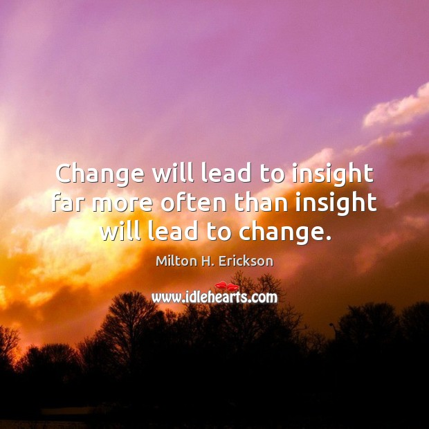 Change will lead to insight far more often than insight will lead to change. Image
