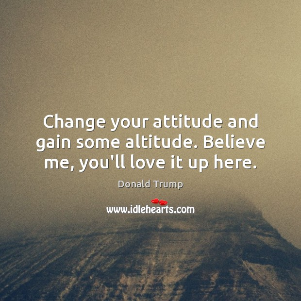 Image, Change your attitude and gain some altitude. Believe me, you'll love it up here.